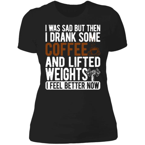 I Was Sad But Then I Drank Some Coffee And Lifted Weights - I Feel Better Now (Ladies)-The Fitness Reserve
