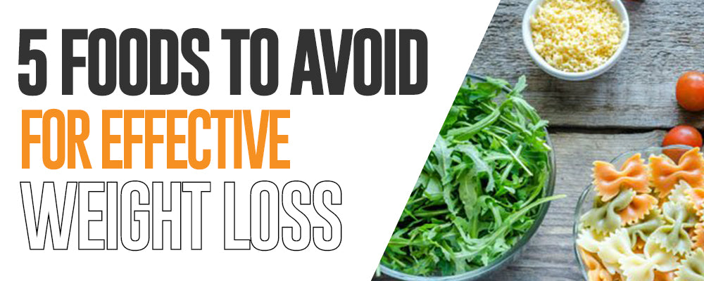 5 Foods To Avoid For Effective Weight Loss