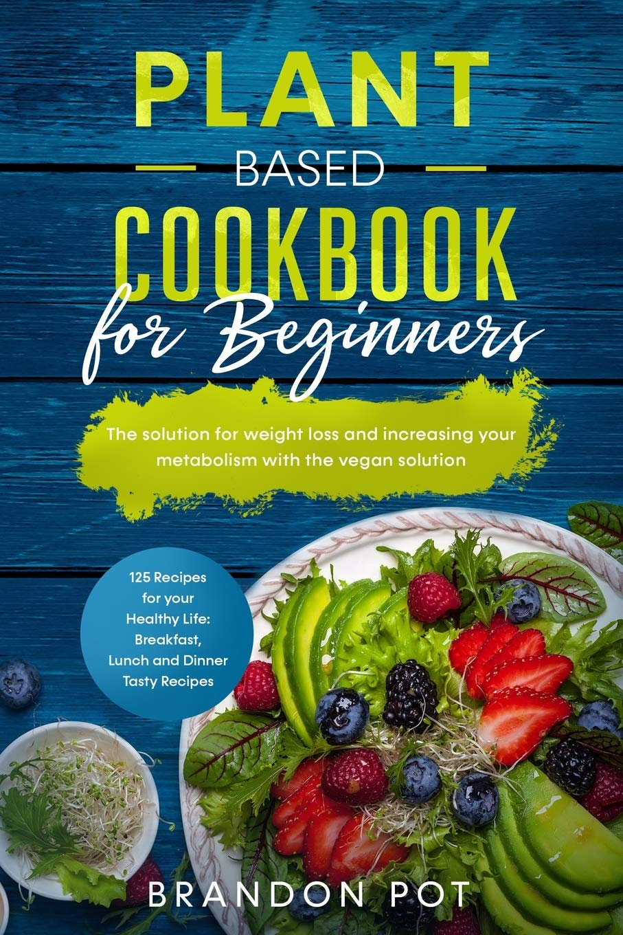 Plant Based Cookbook for Beginners: 125 Recipes for your Health Life: Breakfast, Lunch, and Dinner Tasty Recipes – The Solution for Weight Loss and Increasing Your Metabolism with the Vegan Solution - Tolerant Planet