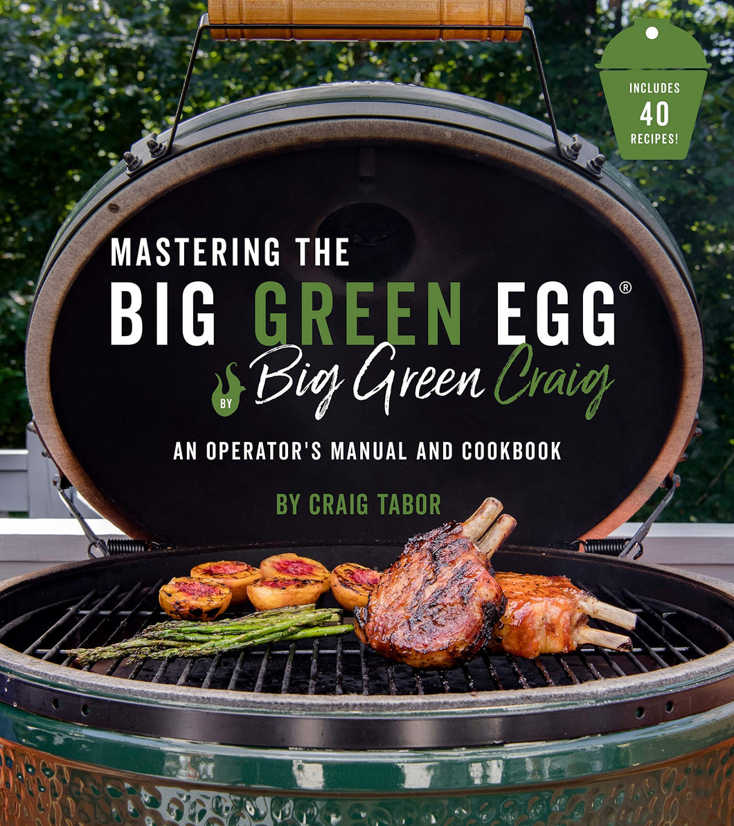 Mastering the Big Green Egg® by Big Green Craig: An Operator's Manual and Cookbook - Tolerant Planet