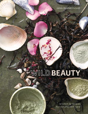 Wild Beauty: Wisdom & Recipes for Natural Self-Care