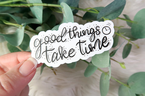Good Things Take Time Sticker