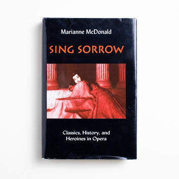 Sing Sorrow: Classics, History and Heroines in Opera by Marianne McDonald, Greenwood Press, Hardcover w. Dust Jacket from A GOOD USED BOOK. Classics, History, and Heroines of Opera 2001 2nd Printing Art Opera