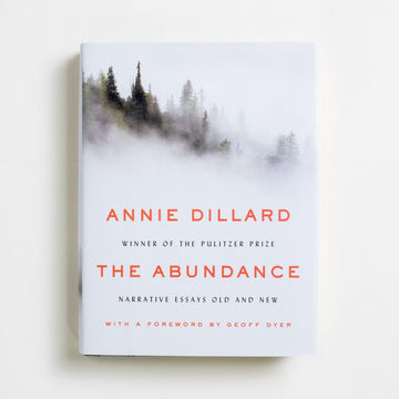The Abundance: Narrative Essays Old and New by Annie Dillard, Ecco, Small Hardcover w. Dust Jacket from A GOOD USED BOOK.  2016 1st Printing Literature Nature