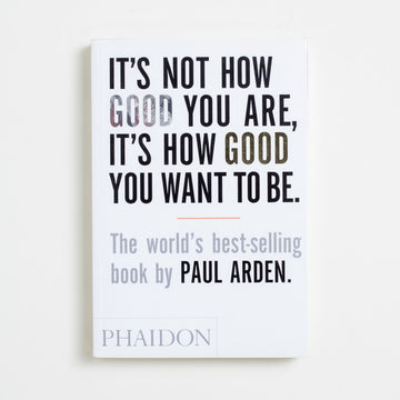 It's Not How Good You Are, It's How Good You Want To Be by Paul Arden, Phaidon, Paperback from A GOOD USED BOOK. A creative who made an art out of advertising, Paul Arden  wrote this book after making names for some of the biggest  companies of his day. Famous in many circles, he never stopped directing, creating, or inspiring until the very end.  2010 No Stated Printing Reference