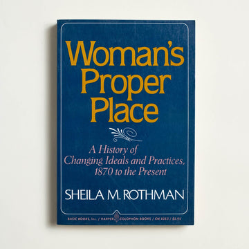 Woman's Proper Place: A History of Changing Ideals and Practices, 1870 to the Present by Sheila Rothman, Basic Books, Trade Softcover from A GOOD USED BOOK.
