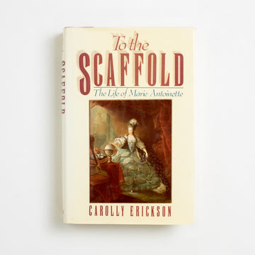 To the Scaffold: The Life of Marie Antoinette by Carolly Erickson, William Morrow and Company, Hardcover w. Dust Jacket from A GOOD USED BOOK.