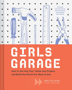 Girls Garage: How to Use Any Tool, Tackle Any Project, and Build the World You Want to See (Teenage Trailblazers, Stem Building Proj