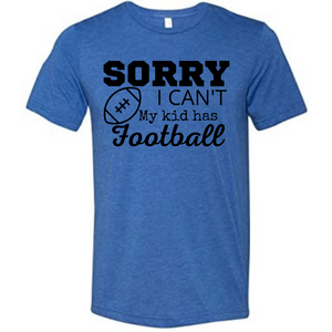 """Sorry I can't. My kid has Football"" T-shirt"