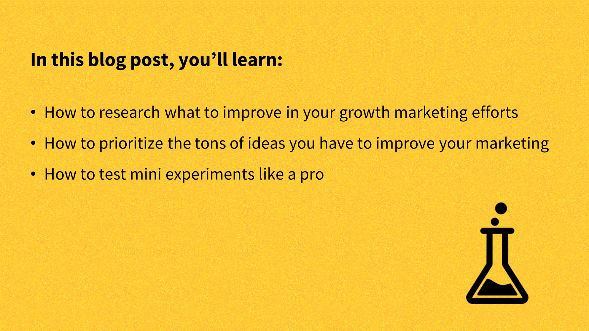 How to research, prioritize, and test improvements for your growth marketing [review], In this blog post, you'll learn:  How to research what to improve in your growth marketing efforts How to prioritize the tons of ideas you have to improve your marketing How to test mini experiments like a pro