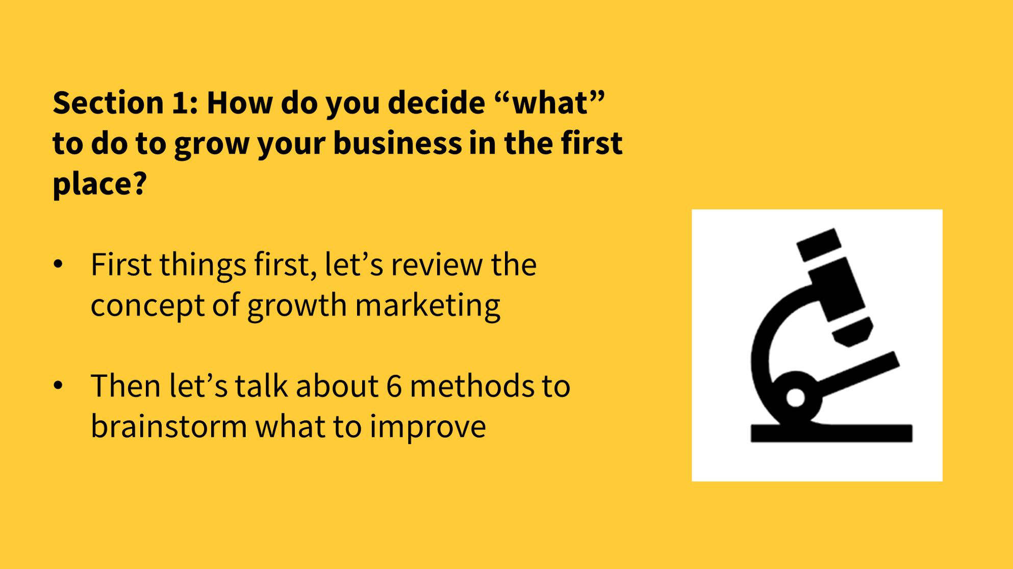 "Section 1: How do you decide ""what"" to do to grow your business in the first place?  First things first, let's review the concept of growth marketing  Then let's talk about 6 methods to brainstorm what to improve"