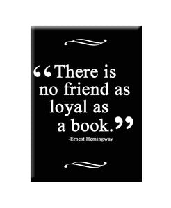 """There is no friend as loyal as a book""- Fridge Magnet"