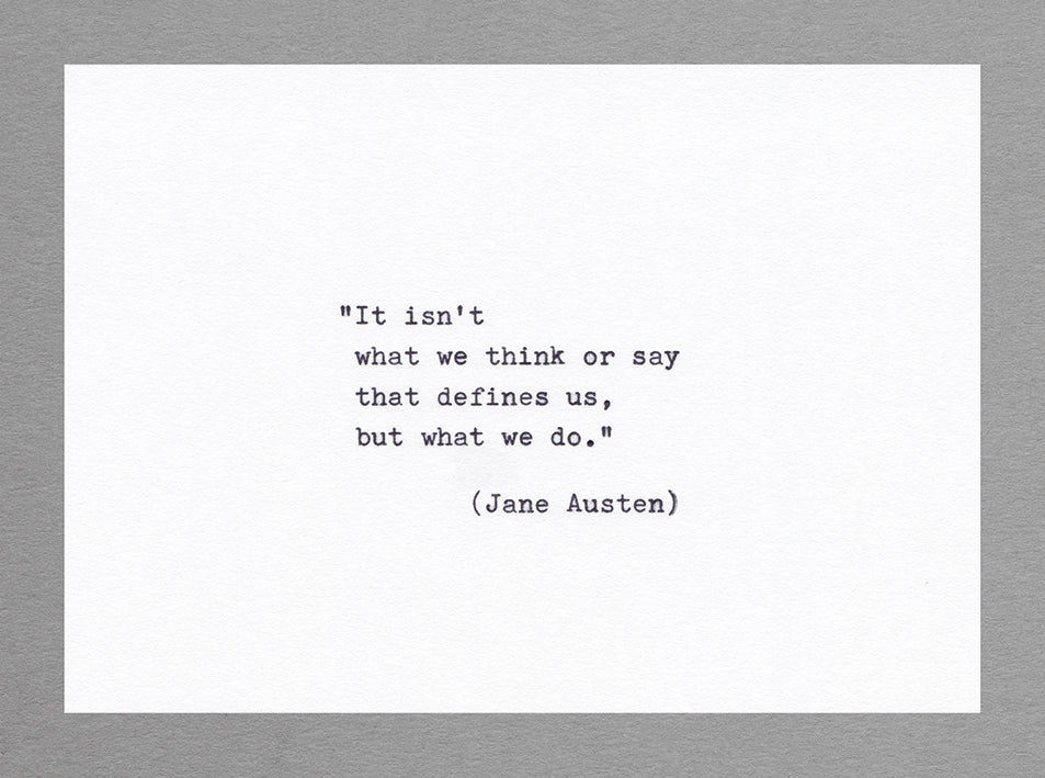 It isn't what we think or say that defines us, but what we do. (Jane Austen)