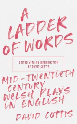 A Ladder of Words - Mid-Twentieth-Century Welsh Plays in English