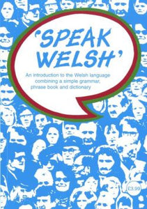 Speak Welsh - An Introduction to the Welsh Language Combining a Simple Grammar, Phrase Book and Dictionary