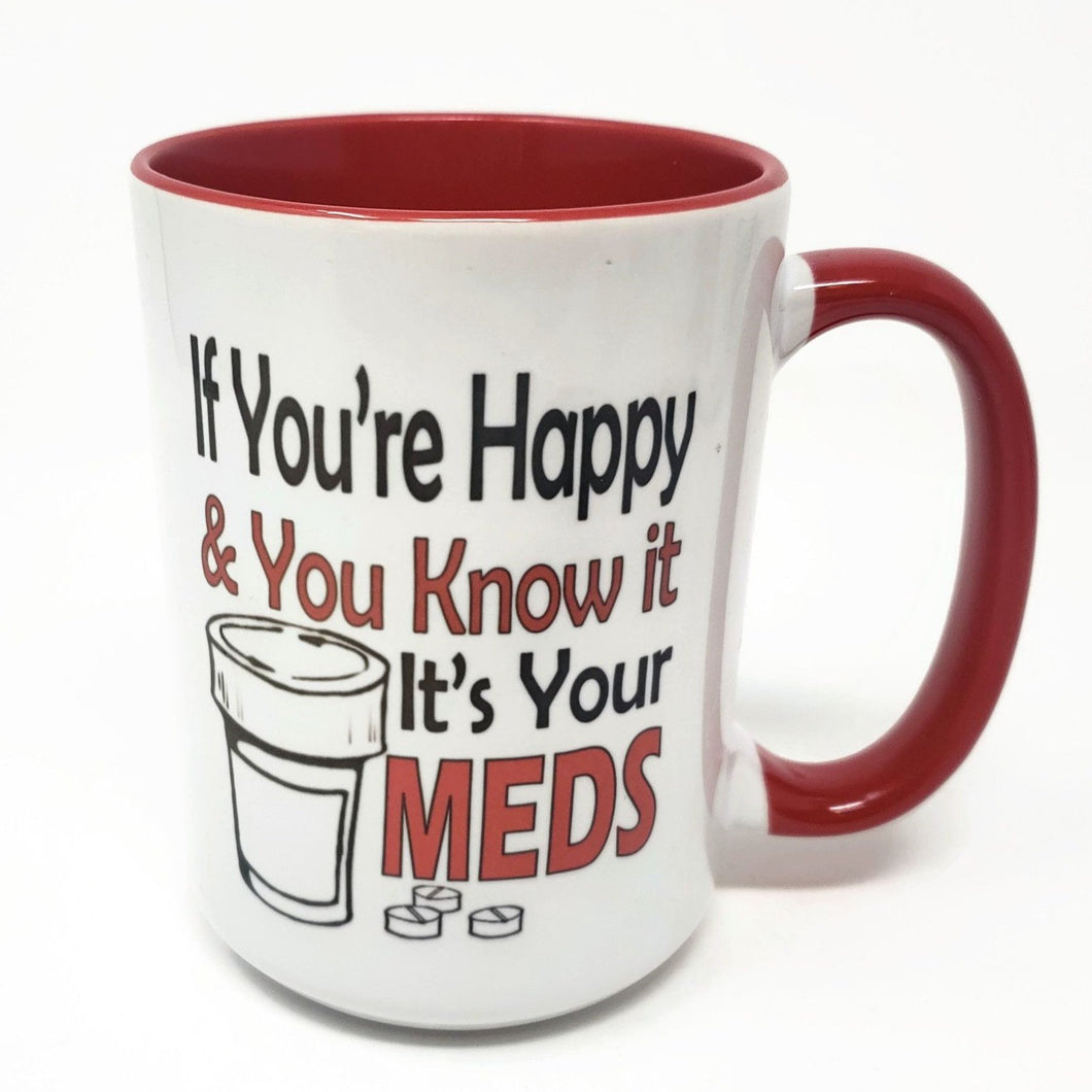 15 oz Extra Large Coffee Mug - If You're Happy & You Know it, It's Your Meds