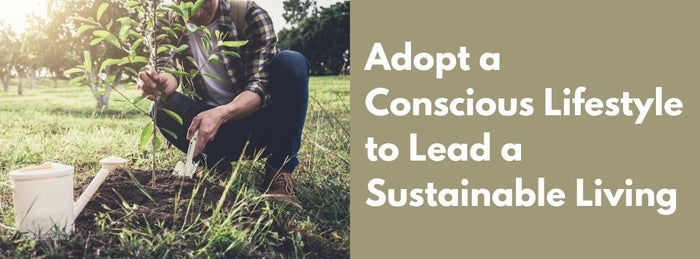 Adopting conscious lifestyle to lead sustainable living