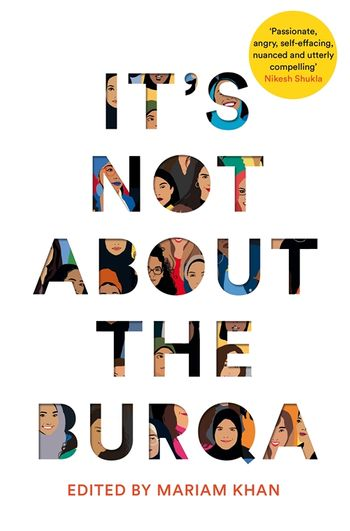 It's Not About the Burqa: Muslim Women on Faith, Feminism, Sexuality and Race by Miriam Khan