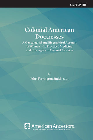 Colonial American Doctresses: A Genealogical and Biographical Account of Women who Practiced Medicine and Chirurgery in Colonial America