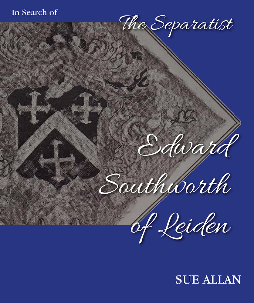 In Search of Separatist Edward Southworth of Leiden: His Genealogical Origins Uncovered