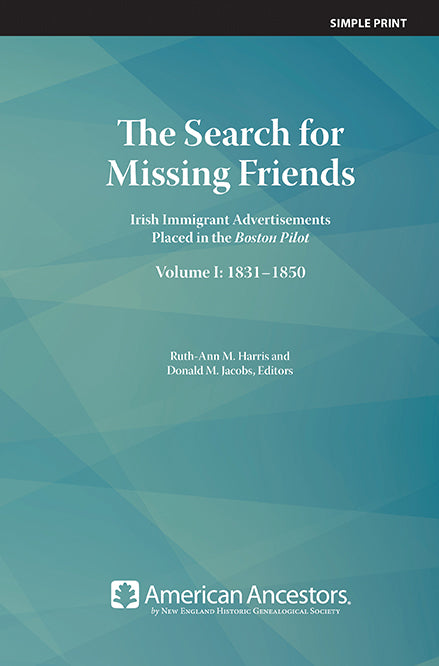 The Search for Missing Friends: Irish Immigrant Advertisements Placed in the Boston Pilot, Volume I: 1831-1850