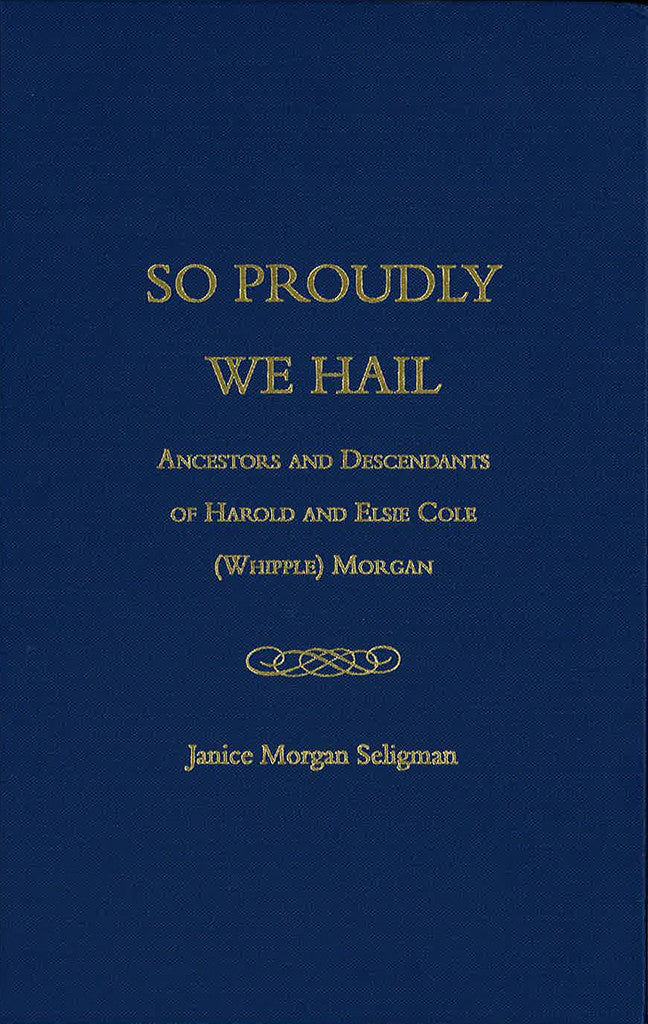 So Proudly We Hail: Ancestors and Descendants of Harold and Elsie Cole (Whipple) Morgan