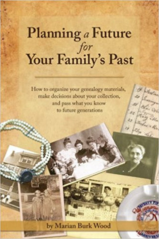 Planning a Future for Your Family's Past: How to Organize Your Genealogy Materials, Make Decisions about Your Collection & Pass What You Know to Future Generations
