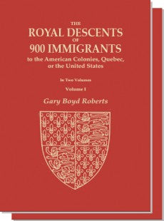 The Royal Descents of 900 Immigrants to the American Colonies, Quebec, or the United States, in Two Volumes