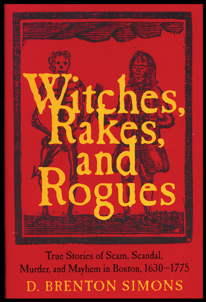 Witches, Rakes, and Rogues: True Stories of Scam Scandal, Murder, and Mayhem in Boston 1630–1775 (hardcover)