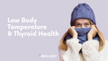 A Starter Guide to Low Body Temperature and Thyroid Health