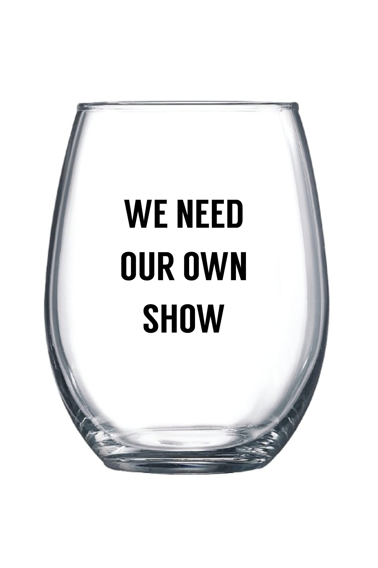We Need Our Own Show Wine Glass