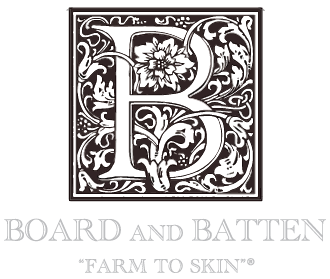 "Board and Batten ""farm to skin"""