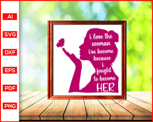 I love the person i've become quotes svg, strong woman svg, women empowerment svg, fierce svg, girl power, boss lady, cut file silhouette cricut vector clipart print ready editable svg file