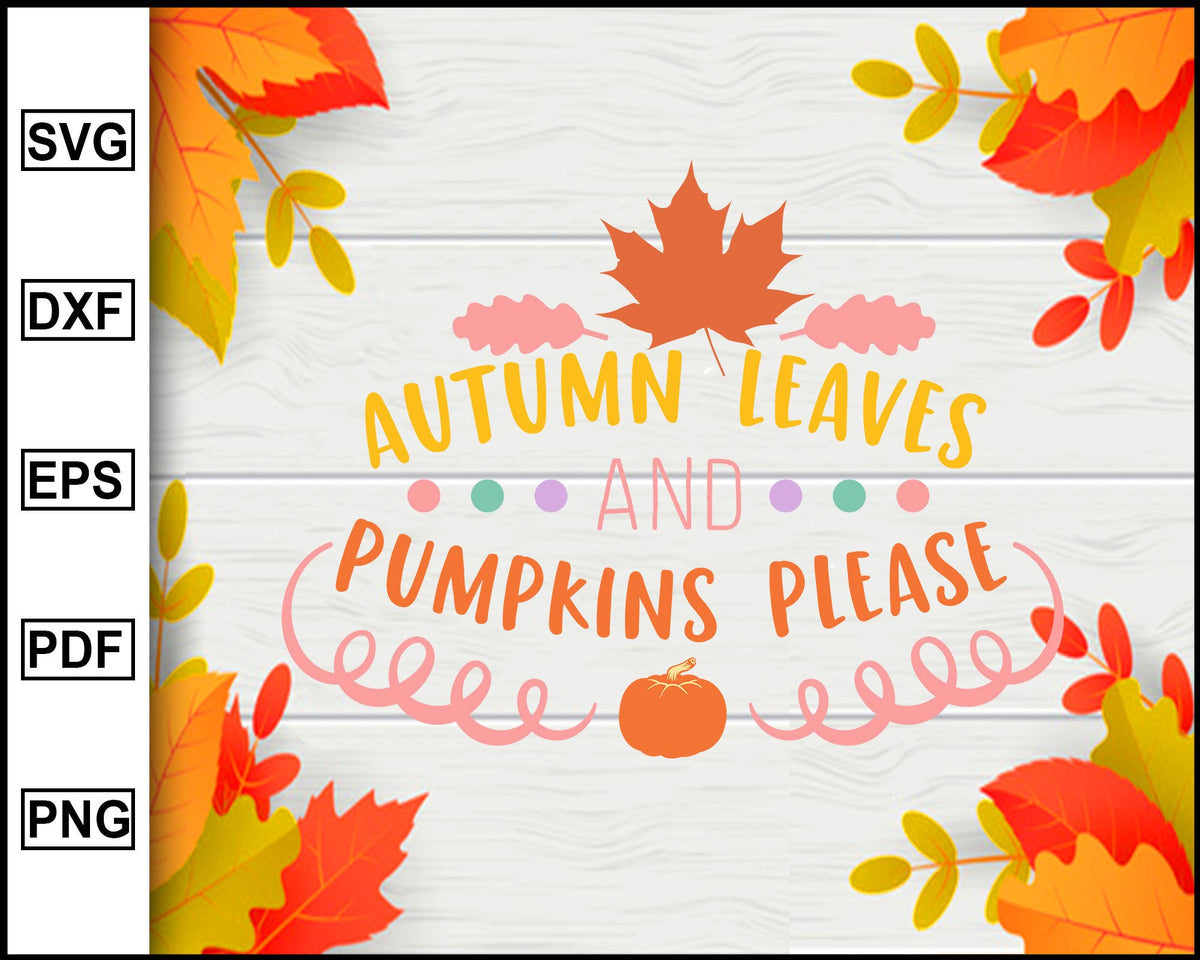Autumn Leaves And Pumpkins Please Svg Thanksgiving Svg Fall Svg File Editablesvgfile