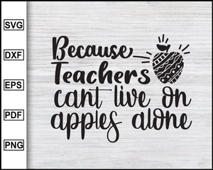 Because Teachers Can't live on Apples Alone Svg Teacher's Day Svg Teachers life Svg Teacher tribe Svg Teacher T-shirt eps png dxf