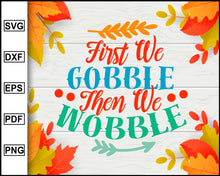 Load image into Gallery viewer, First We Gobble Then We Wobble svg, Thanksgiving svg, Fall svg file, Autumn svg, svg cut file, Printable Files