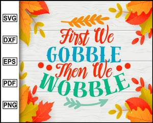 First We Gobble Then We Wobble Svg Thanksgiving Svg Fall Svg File A Editablesvgfile