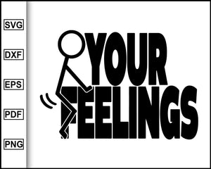 Adult Humor svg, F*ck Your Feelings svg, Stick Figure svg, Funny Adult svg, cut file for cricut eps png dxf silhouette printable files