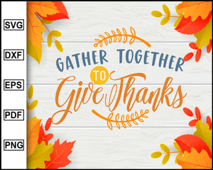 Gather Together To Give Thanks svg, Thanksgiving svg, Fall svg file, Autumn svg, svg cut file, Printable Files