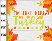 Load image into Gallery viewer, I'm Just Here For The Turkey svg, Thanksgiving svg, Turkey day svg, Fall svg file, Autumn svg, svg cut file, Printable Files