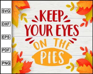 Keep your Eyes on the Pies svg, Thanksgiving svg, Turkey day svg, Fall svg file, Autumn svg, svg cut file, Printable Files