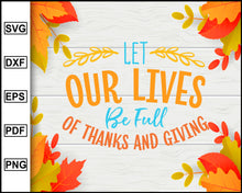 Load image into Gallery viewer, Let Our Lives Be Full Of Thanks svg, Thanksgiving svg, Turkey day svg, Fall svg file, Autumn svg, svg cut file, Printable Files