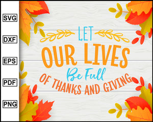 Let Our Lives Be Full Of Thanks svg, Thanksgiving svg, Turkey day svg, Fall svg file, Autumn svg, svg cut file, Printable Files