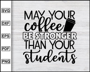 May Your Coffee Be Stronger Svg, School Svg, Graduation Svg, Teachers Svg, Teacher Quotes Svg, eps png dxf Printable Files