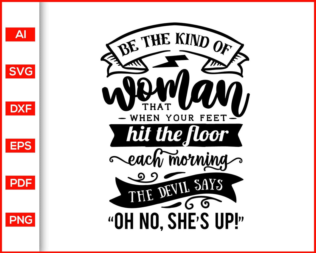 Be the kind of woman that when your feet svg, Sassy svg, Women power, quotes svg  Feminism power svg, Lady power svg, Mom power quotes, shirts for women, women shirts, mom shirts, women power shirts, svg files for cricut, eps, png, dxf, silhouette cameo