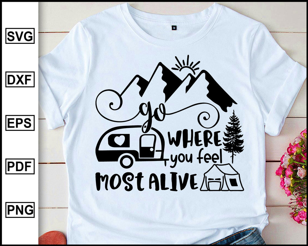 Go where you feel most alive, Camping Svg, Camper Svg, Camping World, Camping Meme Svg, Campervan Svg, RV, Campfire Funny Camping T shirt Cut File eps png dxf