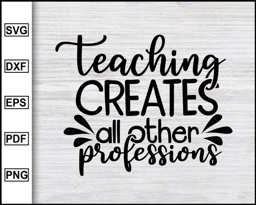 Teaching Creates All Other Professions svg, Back to school, Kindergarten svg, school svg, teacher svg Cricut Cut Files Silhouette