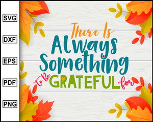 There is Always something to be grateful svg, Thanksgiving svg, Turkey day svg, Fall svg file, Autumn svg, svg cut file, Printable Files