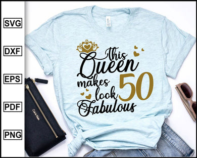 This Queen Makes 50 Look Fabulous Svg. Birthday Queen, Fifty birthday, 50th birthday, Birthday T-shirt, 50 Years of Being Awesome, cut file for cricut eps png dxf silhouette cameo