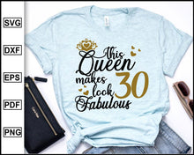Load image into Gallery viewer, This Queen Makes 30 Look Fabulous Svg, Birthday Queen, Thirty birthday, 30th birthday, Birthday T-shirt, 30 Years of Being Awesome, cut file for cricut eps png dxf silhouette cameo